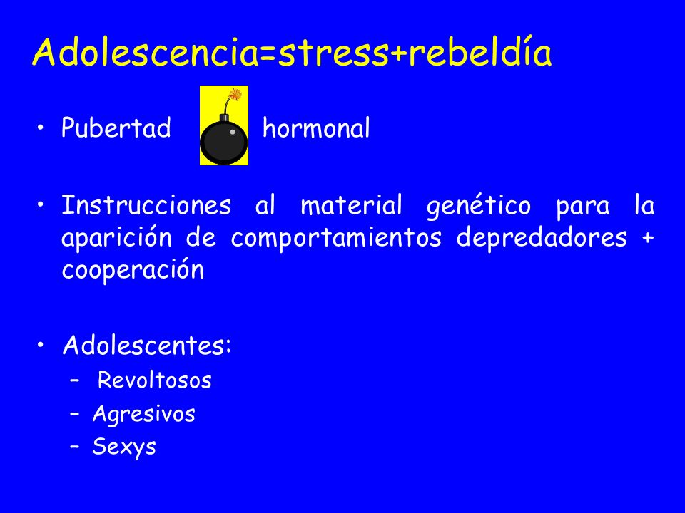 Adolescencia=stress+rebeldía Pubertad hormonal Instrucciones al material genético para la aparición de comportamientos depredadores + cooperación Adol
