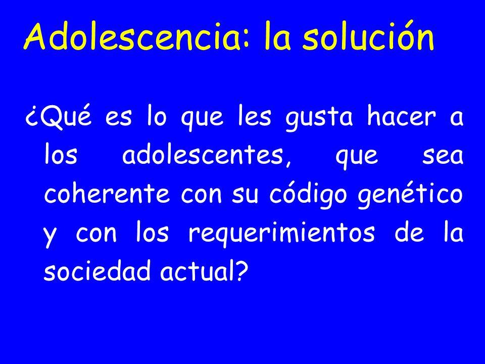 Adolescencia: la solución ¿Qué es lo que les gusta hacer a los adolescentes, que sea coherente con su código genético y con los requerimientos de la s
