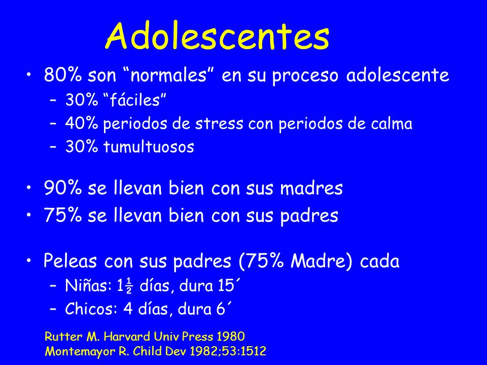 Adolescentes 80% son normales en su proceso adolescente –30% fáciles –40% periodos de stress con periodos de calma –30% tumultuosos 90% se llevan bien