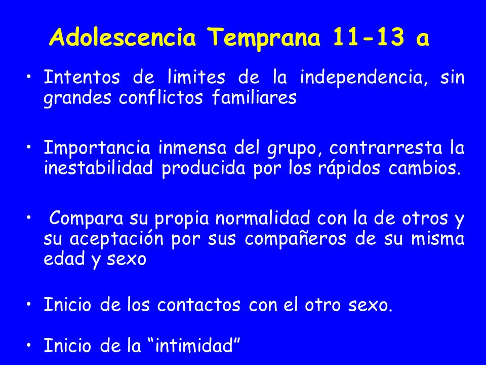 Adolescencia Temprana 11-13 a Intentos de limites de la independencia, sin grandes conflictos familiares Importancia inmensa del grupo, contrarresta l