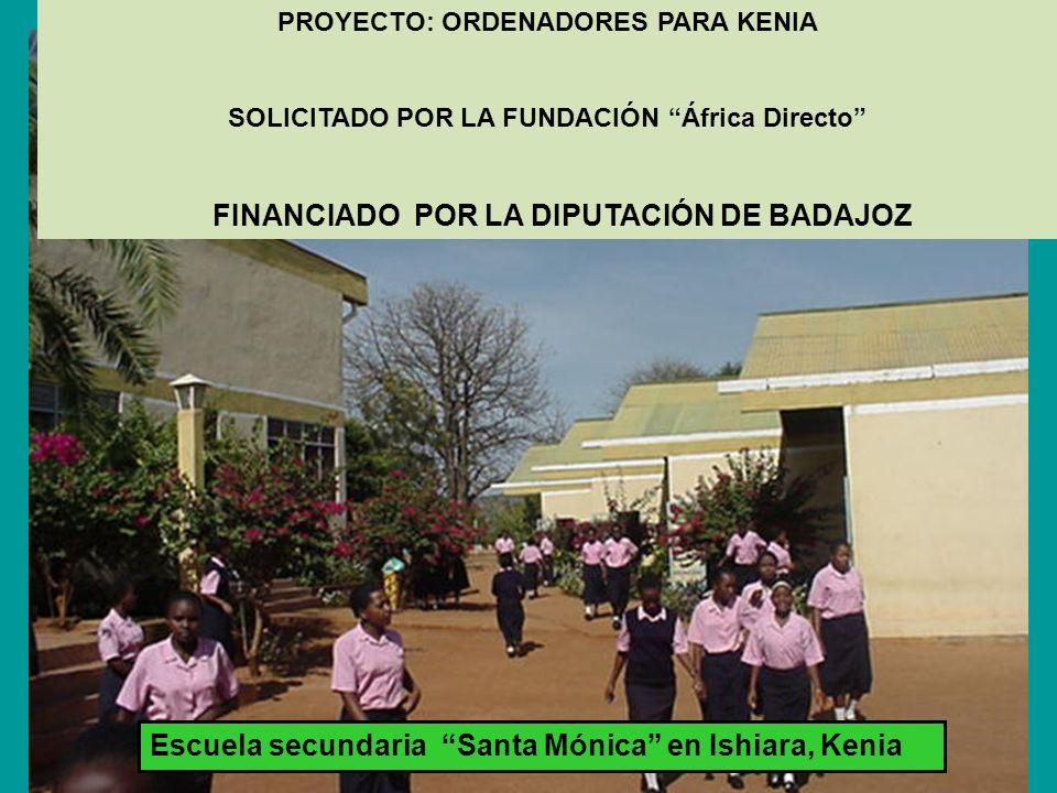 PROYECTO: ORDENADORES PARA KENIA SOLICITADO POR LA FUNDACIÓN África Directo FINANCIADO POR LA DIPUTACIÓN DE BADAJOZ Escuela secundaria Santa Mónica en Ishiara, Kenia