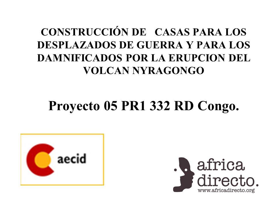 CONSTRUCCIÓN DE CASAS PARA LOS DESPLAZADOS DE GUERRA Y PARA LOS DAMNIFICADOS POR LA ERUPCION DEL VOLCAN NYRAGONGO Proyecto 05 PR1 332 RD Congo.