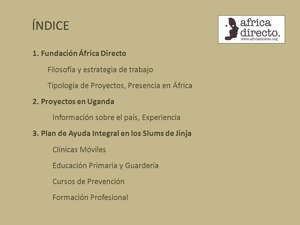 ÍNDICE 1. Fundación África Directo Filosofía y estrategia de trabajo Tipología de Proyectos, Presencia en África 2. Proyectos en Uganda Información so