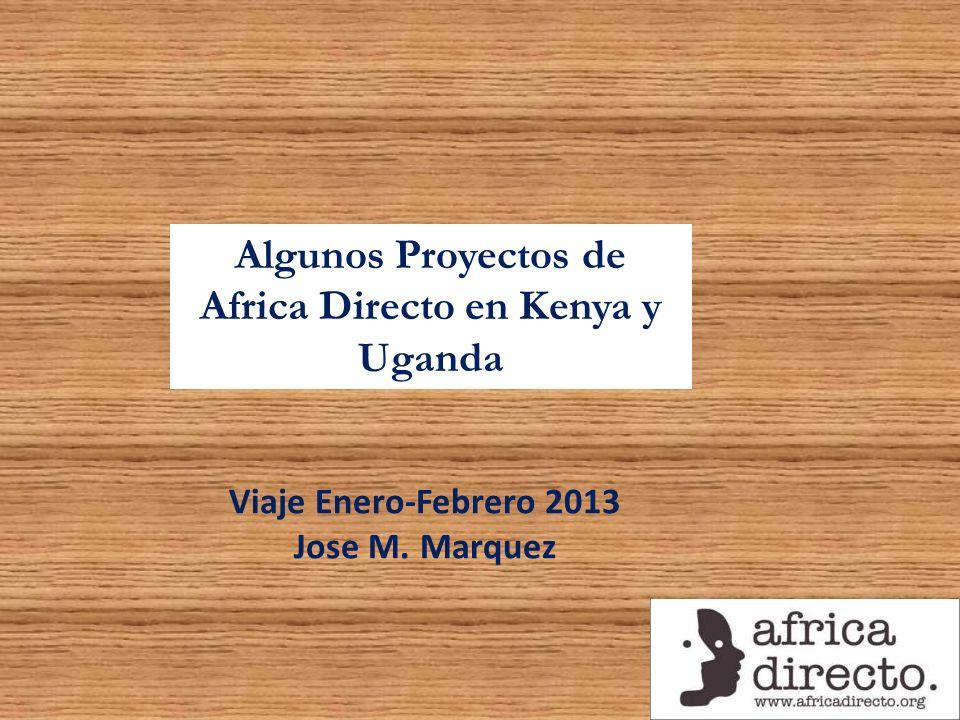 Algunos Proyectos de Africa Directo en Kenya y Uganda Viaje Enero-Febrero 2013 Jose M. Marquez