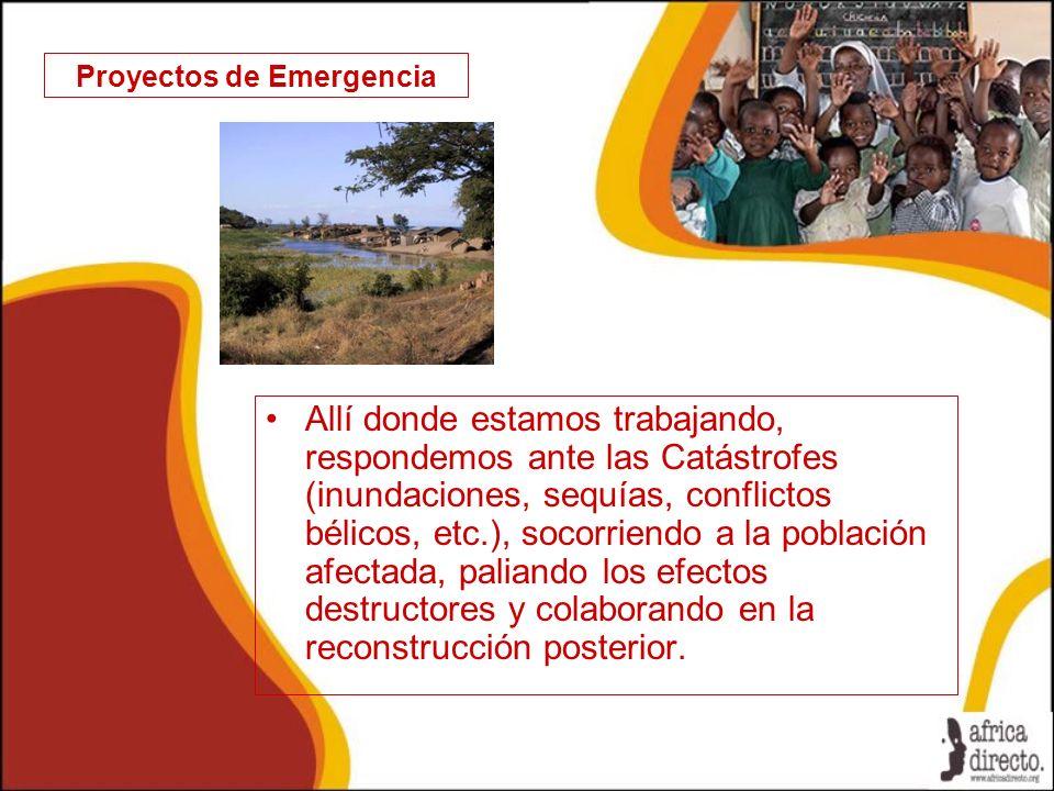 Proyectos de Emergencia Allí donde estamos trabajando, respondemos ante las Catástrofes (inundaciones, sequías, conflictos bélicos, etc.), socorriendo