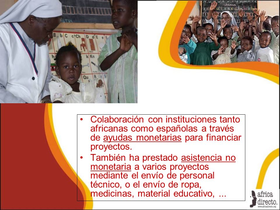 Colaboración con instituciones tanto africanas como españolas a través de ayudas monetarias para financiar proyectos. También ha prestado asistencia n