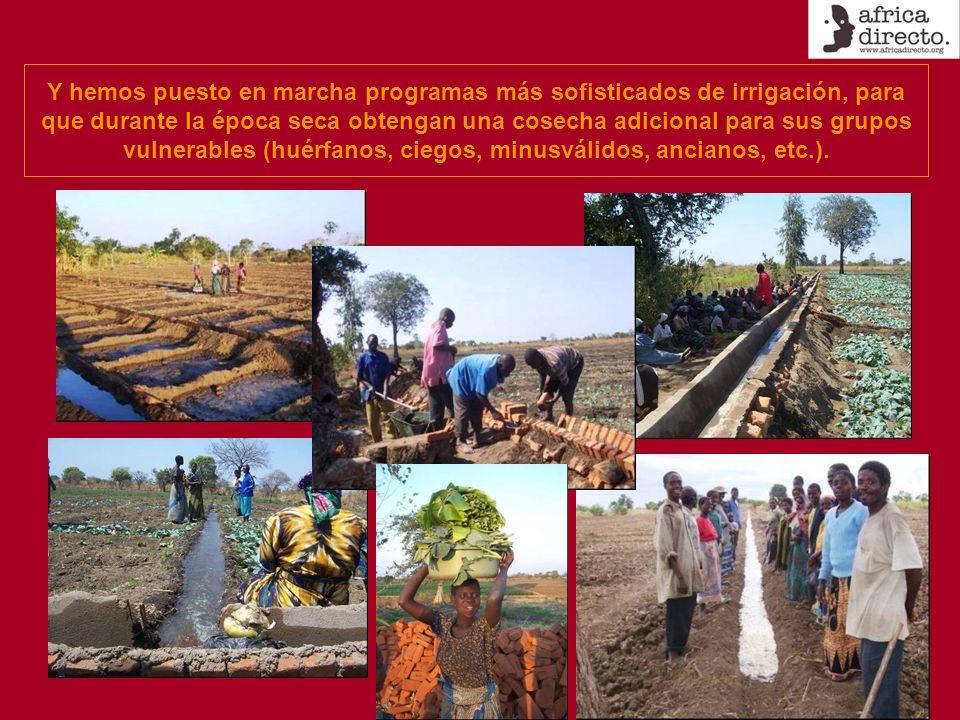 Y hemos puesto en marcha programas más sofisticados de irrigación, para que durante la época seca obtengan una cosecha adicional para sus grupos vulnerables (huérfanos, ciegos, minusválidos, ancianos, etc.).