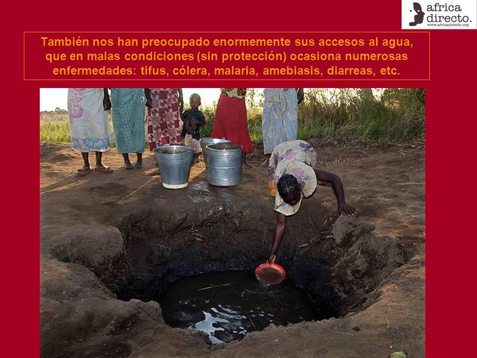 También nos han preocupado enormemente sus accesos al agua, que en malas condiciones (sin protección) ocasiona numerosas enfermedades: tifus, cólera, malaria, amebiasis, diarreas, etc.