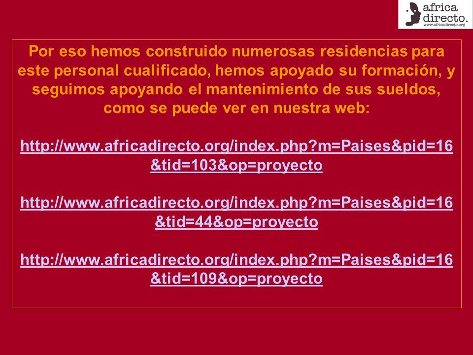 Por eso hemos construido numerosas residencias para este personal cualificado, hemos apoyado su formación, y seguimos apoyando el mantenimiento de sus sueldos, como se puede ver en nuestra web: http://www.africadirecto.org/index.php?m=Paises&pid=16 &tid=103&op=proyecto http://www.africadirecto.org/index.php?m=Paises&pid=16 &tid=44&op=proyecto http://www.africadirecto.org/index.php?m=Paises&pid=16 &tid=109&op=proyecto