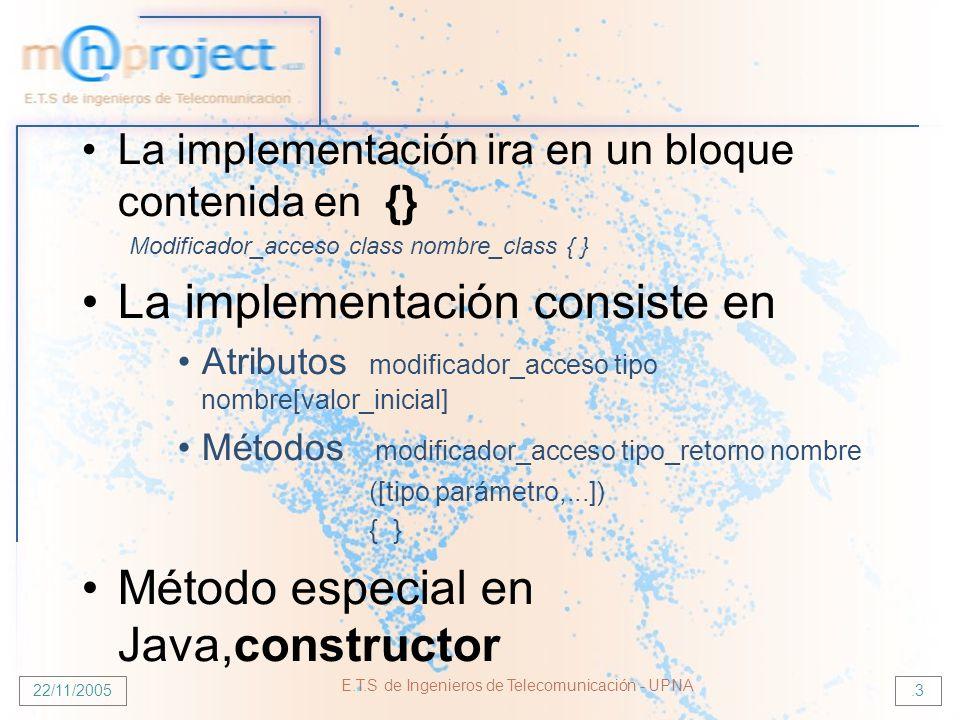 22/11/2005 E.T.S de Ingenieros de Telecomunicación - UPNA.3 La implementación ira en un bloque contenida en {} Modificador_acceso class nombre_class { } La implementación consiste en Atributos modificador_acceso tipo nombre[valor_inicial] Métodos modificador_acceso tipo_retorno nombre ([tipo parámetro,...]) { } Método especial en Java,constructor
