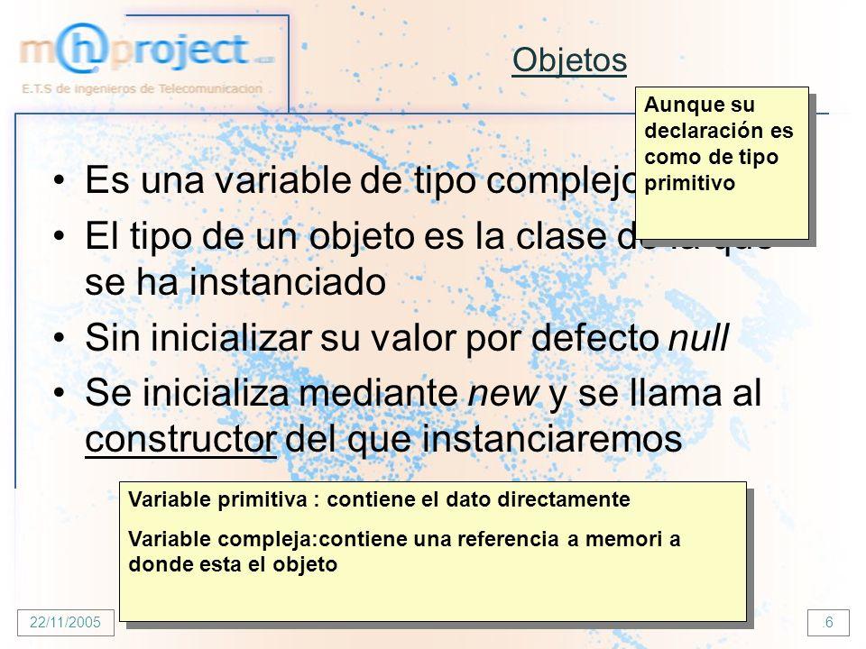 22/11/2005 E.T.S de Ingenieros de Telecomunicación - UPNA.6 Objetos Es una variable de tipo complejo El tipo de un objeto es la clase de la que se ha instanciado Sin inicializar su valor por defecto null Se inicializa mediante new y se llama al constructor del que instanciaremos Aunque su declaración es como de tipo primitivo Variable primitiva : contiene el dato directamente Variable compleja:contiene una referencia a memori a donde esta el objeto Variable primitiva : contiene el dato directamente Variable compleja:contiene una referencia a memori a donde esta el objeto