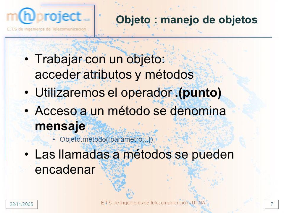 22/11/2005 E.T.S de Ingenieros de Telecomunicación - UPNA.7 Objeto : manejo de objetos Trabajar con un objeto: acceder atributos y métodos Utilizaremos el operador.(punto) Acceso a un método se denomina mensaje Objeto.método([parámetro,..]) Las llamadas a métodos se pueden encadenar