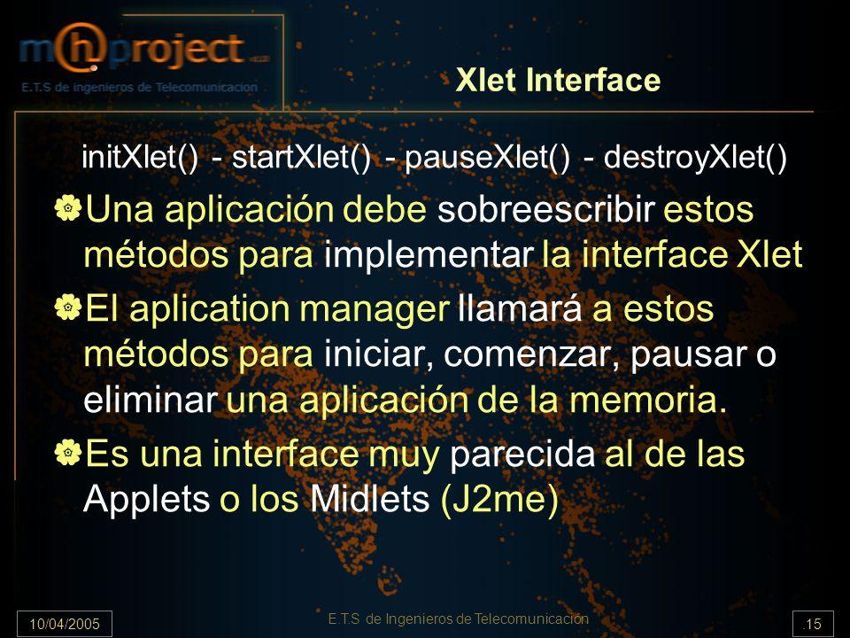 10/04/2005.15 E.T.S de Ingenieros de Telecomunicación Xlet Interface initXlet() - startXlet() - pauseXlet() - destroyXlet() Una aplicación debe sobree