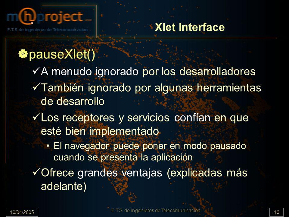 10/04/2005.16 E.T.S de Ingenieros de Telecomunicación pauseXlet() A menudo ignorado por los desarrolladores También ignorado por algunas herramientas de desarrollo Los receptores y servicios confían en que esté bien implementado El navegador puede poner en modo pausado cuando se presenta la aplicación Ofrece grandes ventajas (explicadas más adelante) Xlet Interface