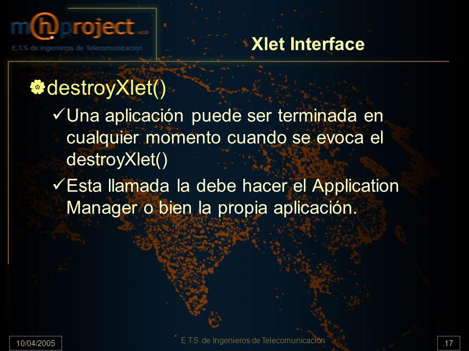 10/04/2005.17 E.T.S de Ingenieros de Telecomunicación destroyXlet() Una aplicación puede ser terminada en cualquier momento cuando se evoca el destroyXlet() Esta llamada la debe hacer el Application Manager o bien la propia aplicación.