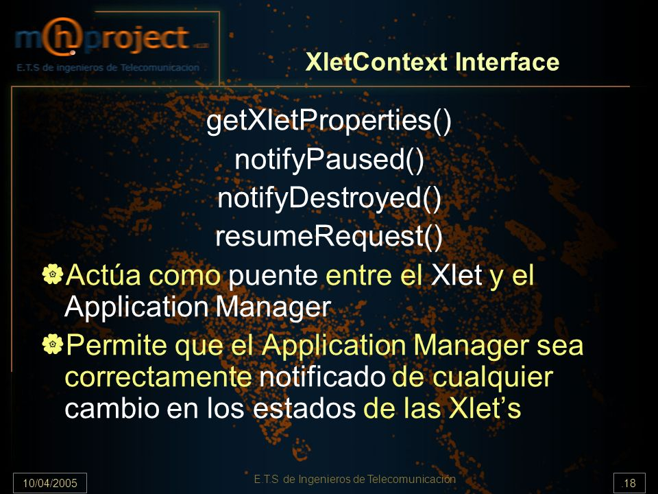 10/04/2005.18 E.T.S de Ingenieros de Telecomunicación XletContext Interface getXletProperties() notifyPaused() notifyDestroyed() resumeRequest() Actúa como puente entre el Xlet y el Application Manager Permite que el Application Manager sea correctamente notificado de cualquier cambio en los estados de las Xlets