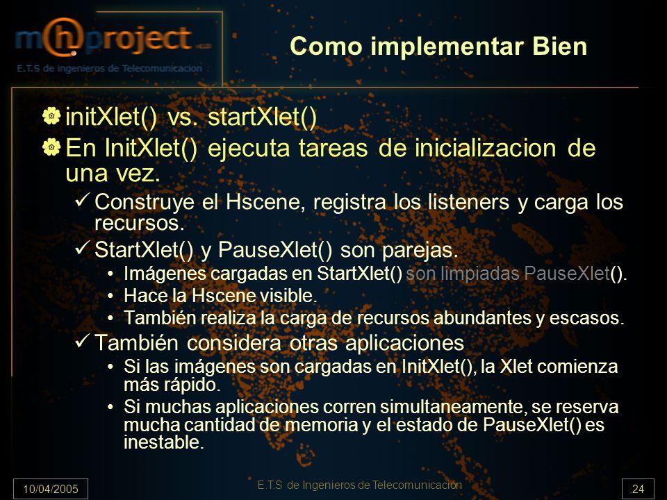 10/04/2005.24 E.T.S de Ingenieros de Telecomunicación Como implementar Bien initXlet() vs. startXlet() En InitXlet() ejecuta tareas de inicializacion