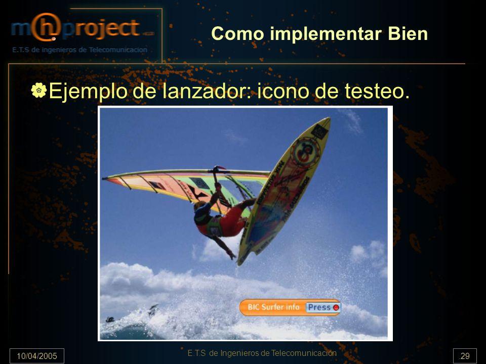 10/04/2005.29 E.T.S de Ingenieros de Telecomunicación Ejemplo de lanzador: icono de testeo. Como implementar Bien