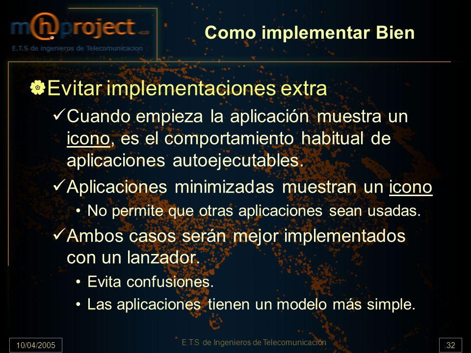 10/04/2005.32 E.T.S de Ingenieros de Telecomunicación Evitar implementaciones extra Cuando empieza la aplicación muestra un icono, es el comportamiento habitual de aplicaciones autoejecutables.