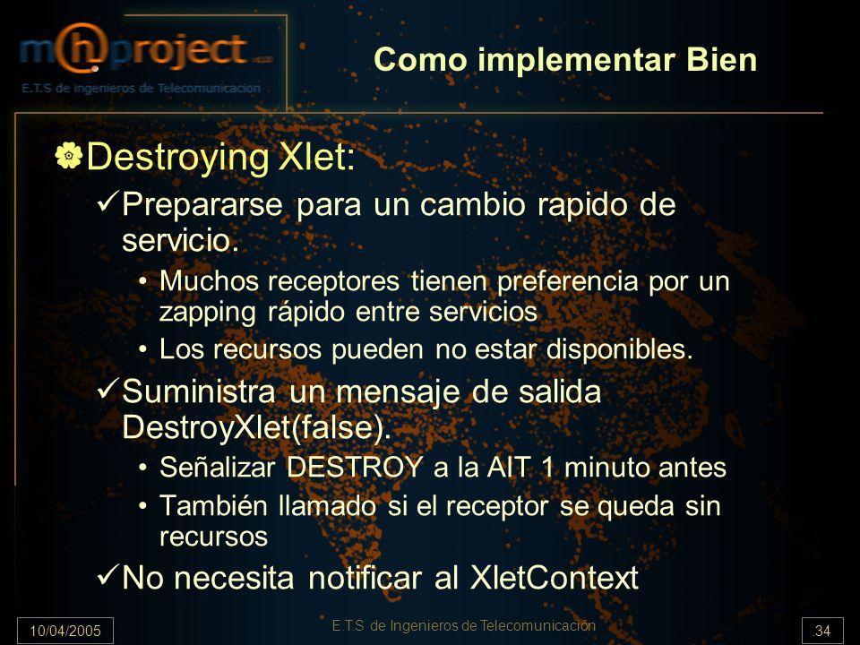 10/04/2005.34 E.T.S de Ingenieros de Telecomunicación Destroying Xlet: Prepararse para un cambio rapido de servicio. Muchos receptores tienen preferen