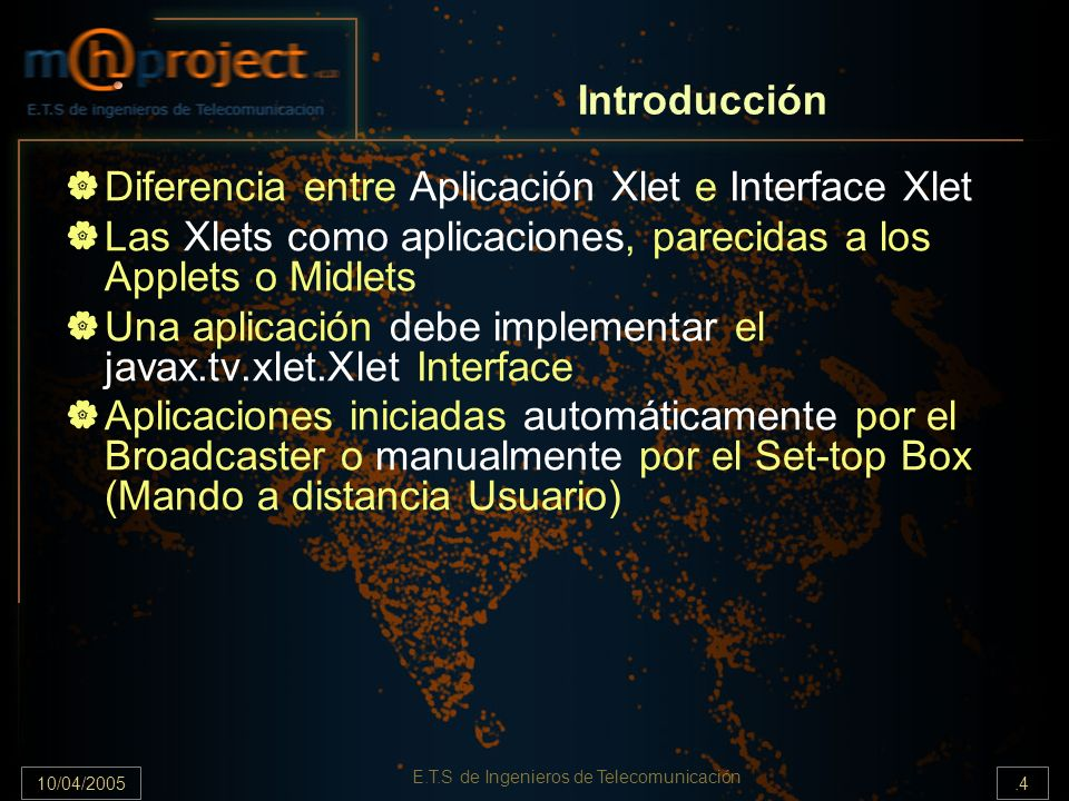 10/04/2005.15 E.T.S de Ingenieros de Telecomunicación Xlet Interface initXlet() - startXlet() - pauseXlet() - destroyXlet() Una aplicación debe sobreescribir estos métodos para implementar la interface Xlet El aplication manager llamará a estos métodos para iniciar, comenzar, pausar o eliminar una aplicación de la memoria.