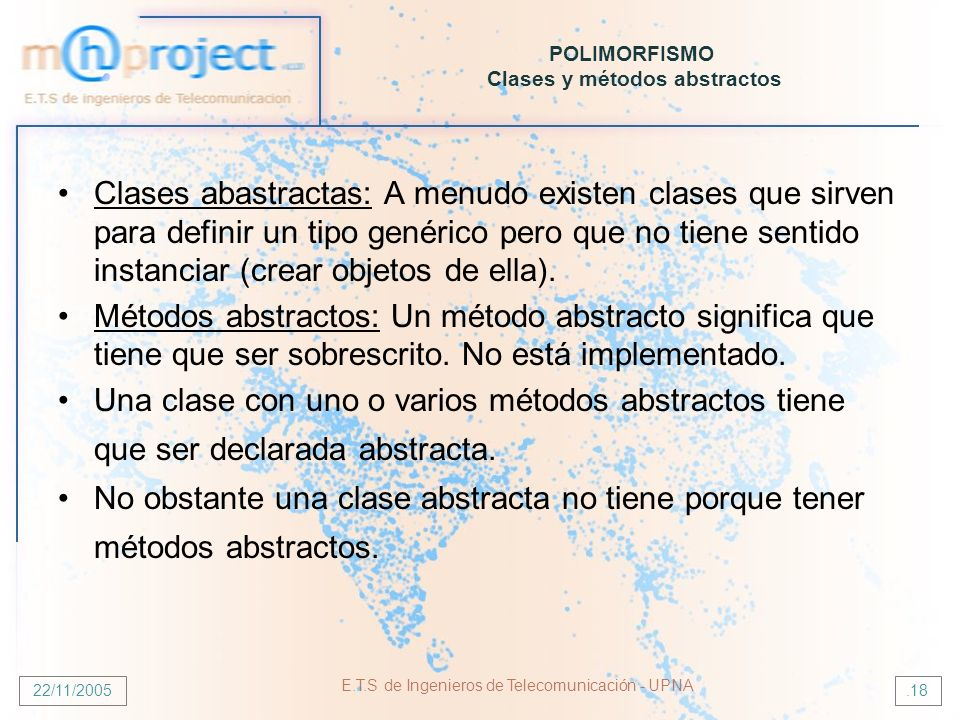 22/11/2005 E.T.S de Ingenieros de Telecomunicación - UPNA.18 POLIMORFISMO Clases y métodos abstractos Clases abastractas: A menudo existen clases que