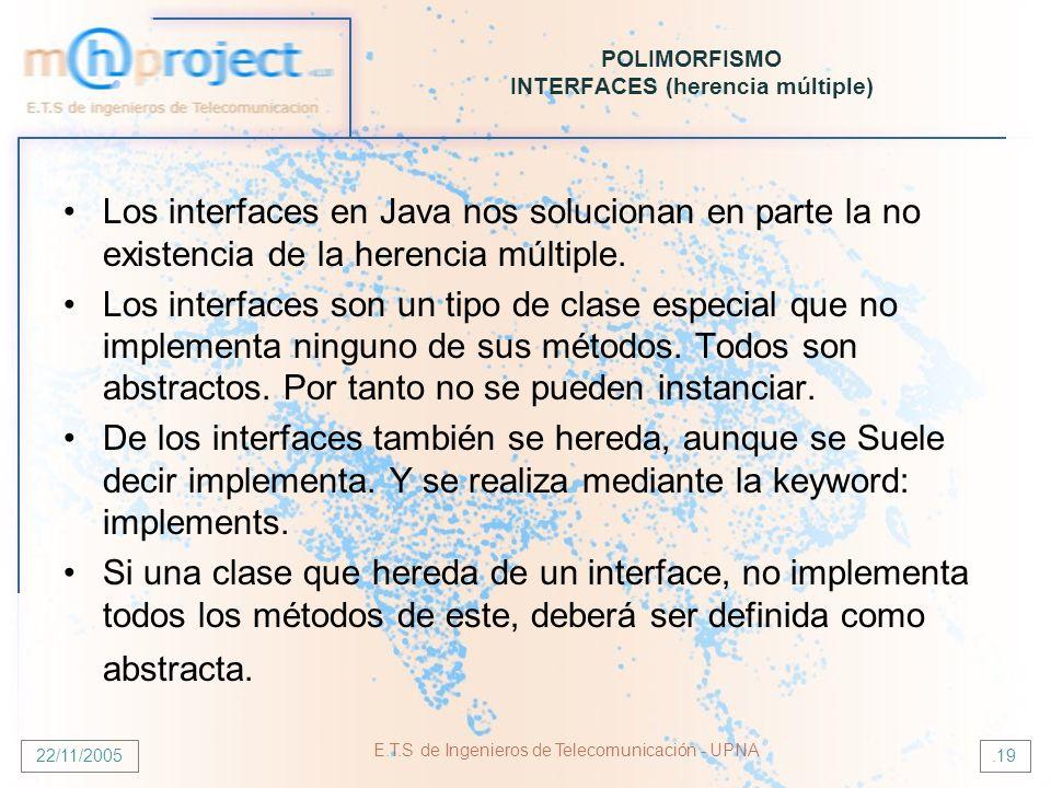 22/11/2005 E.T.S de Ingenieros de Telecomunicación - UPNA.19 POLIMORFISMO INTERFACES (herencia múltiple) Los interfaces en Java nos solucionan en part