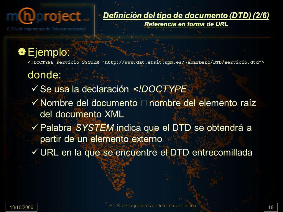 18/10/2006.19 E.T.S de Ingenieros de Telecomunicación Definición del tipo de documento (DTD) (2/6) Referencia en forma de URL Ejemplo: donde: Se usa la declaración <!DOCTYPE Nombre del documento nombre del elemento raíz del documento XML Palabra SYSTEM indica que el DTD se obtendrá a partir de un elemento externo URL en la que se encuentre el DTD entrecomillada
