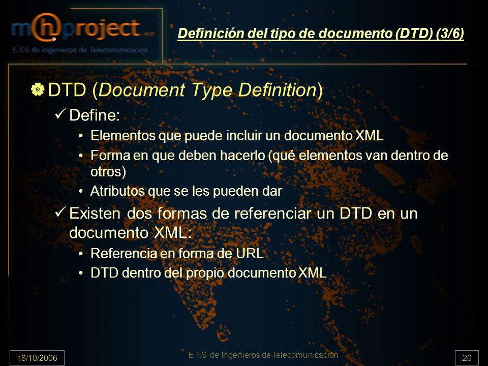 18/10/2006.20 E.T.S de Ingenieros de Telecomunicación Definición del tipo de documento (DTD) (3/6) DTD (Document Type Definition) Define: Elementos que puede incluir un documento XML Forma en que deben hacerlo (qué elementos van dentro de otros) Atributos que se les pueden dar Existen dos formas de referenciar un DTD en un documento XML: Referencia en forma de URL DTD dentro del propio documento XML