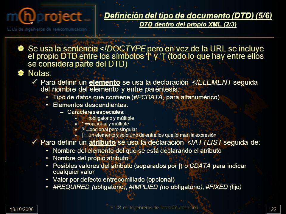 18/10/2006.22 E.T.S de Ingenieros de Telecomunicación Definición del tipo de documento (DTD) (5/6) DTD dentro del propio XML (2/3) Se usa la sentencia <!DOCTYPE pero en vez de la URL se incluye el propio DTD entre los símbolos [ y ] (todo lo que hay entre ellos se considera parte del DTD) Notas: Para definir un elemento se usa la declaración <!ELEMENT seguida del nombre del elemento y entre paréntesis: Tipo de datos que contiene (#PCDATA, para alfanumérico) Elementos descendientes: –Caracteres especiales: »+ obligatorio y múltiple »* opcional y múltiple ».