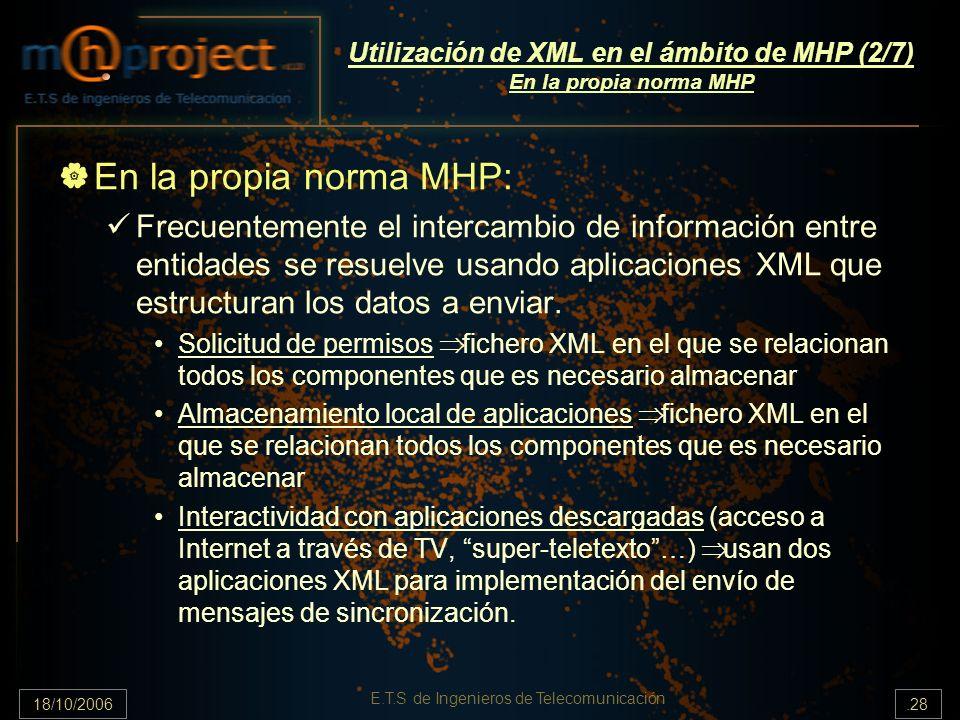 18/10/2006.28 E.T.S de Ingenieros de Telecomunicación Utilización de XML en el ámbito de MHP (2/7) En la propia norma MHP En la propia norma MHP: Frecuentemente el intercambio de información entre entidades se resuelve usando aplicaciones XML que estructuran los datos a enviar.