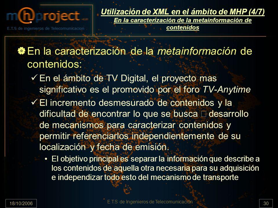 18/10/2006.30 E.T.S de Ingenieros de Telecomunicación Utilización de XML en el ámbito de MHP (4/7) En la caracterización de la metainformación de contenidos En la caracterización de la metainformación de contenidos: En el ámbito de TV Digital, el proyecto mas significativo es el promovido por el foro TV-Anytime El incremento desmesurado de contenidos y la dificultad de encontrar lo que se busca desarrollo de mecanismos para caracterizar contenidos y permitir referenciarlos independientemente de su localización y fecha de emisión.