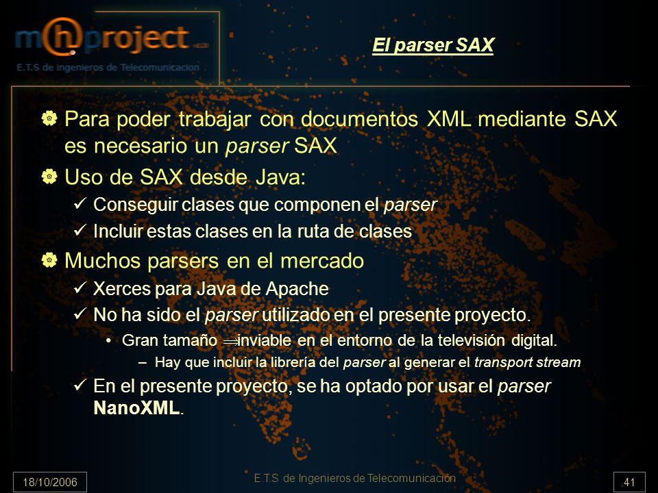 18/10/2006.41 E.T.S de Ingenieros de Telecomunicación El parser SAX Para poder trabajar con documentos XML mediante SAX es necesario un parser SAX Uso de SAX desde Java: Conseguir clases que componen el parser Incluir estas clases en la ruta de clases Muchos parsers en el mercado Xerces para Java de Apache No ha sido el parser utilizado en el presente proyecto.