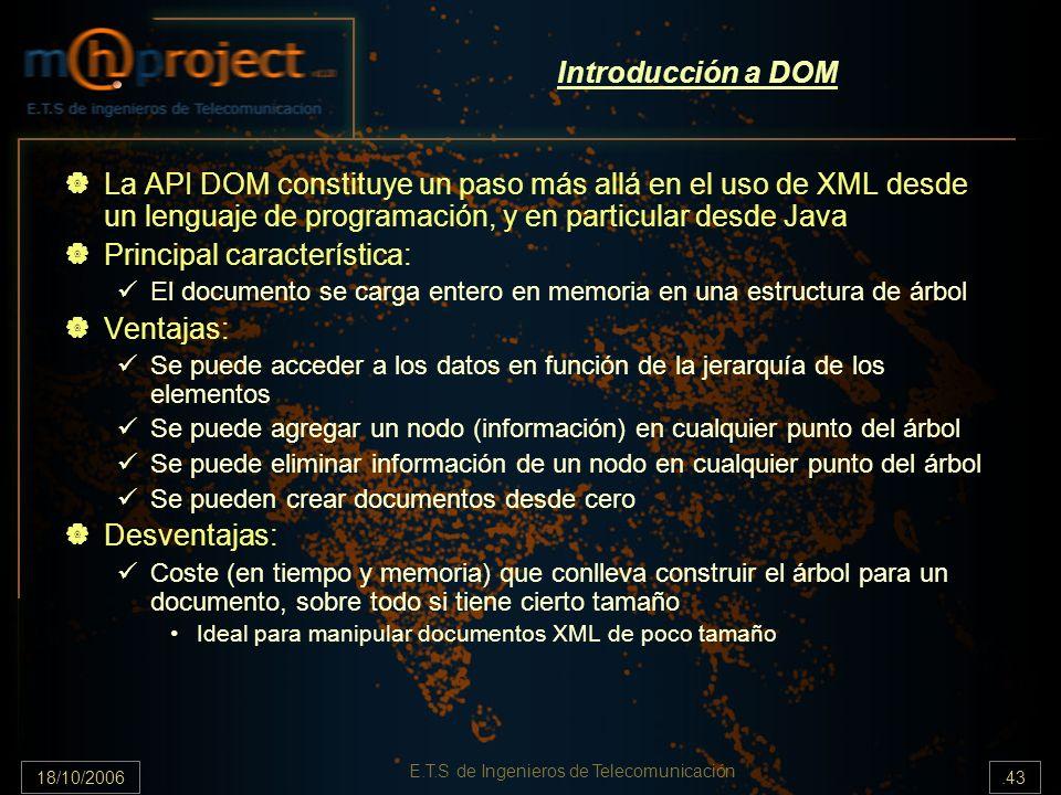 18/10/2006.43 E.T.S de Ingenieros de Telecomunicación Introducción a DOM La API DOM constituye un paso más allá en el uso de XML desde un lenguaje de programación, y en particular desde Java Principal característica: El documento se carga entero en memoria en una estructura de árbol Ventajas: Se puede acceder a los datos en función de la jerarquía de los elementos Se puede agregar un nodo (información) en cualquier punto del árbol Se puede eliminar información de un nodo en cualquier punto del árbol Se pueden crear documentos desde cero Desventajas: Coste (en tiempo y memoria) que conlleva construir el árbol para un documento, sobre todo si tiene cierto tamaño Ideal para manipular documentos XML de poco tamaño