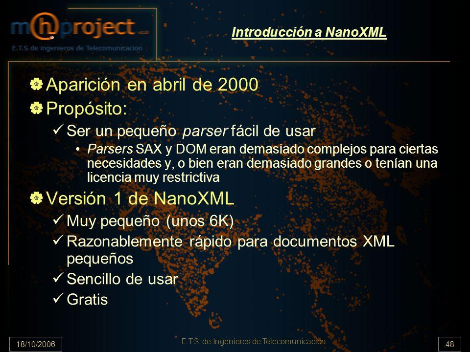 18/10/2006.48 E.T.S de Ingenieros de Telecomunicación Introducción a NanoXML Aparición en abril de 2000 Propósito: Ser un pequeño parser fácil de usar Parsers SAX y DOM eran demasiado complejos para ciertas necesidades y, o bien eran demasiado grandes o tenían una licencia muy restrictiva Versión 1 de NanoXML Muy pequeño (unos 6K) Razonablemente rápido para documentos XML pequeños Sencillo de usar Gratis