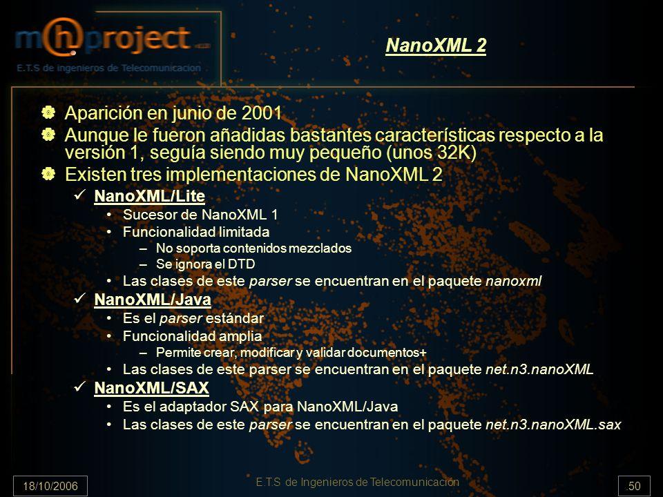 18/10/2006.50 E.T.S de Ingenieros de Telecomunicación NanoXML 2 Aparición en junio de 2001 Aunque le fueron añadidas bastantes características respecto a la versión 1, seguía siendo muy pequeño (unos 32K) Existen tres implementaciones de NanoXML 2 NanoXML/Lite Sucesor de NanoXML 1 Funcionalidad limitada –No soporta contenidos mezclados –Se ignora el DTD Las clases de este parser se encuentran en el paquete nanoxml NanoXML/Java Es el parser estándar Funcionalidad amplia –Permite crear, modificar y validar documentos+ Las clases de este parser se encuentran en el paquete net.n3.nanoXML NanoXML/SAX Es el adaptador SAX para NanoXML/Java Las clases de este parser se encuentran en el paquete net.n3.nanoXML.sax