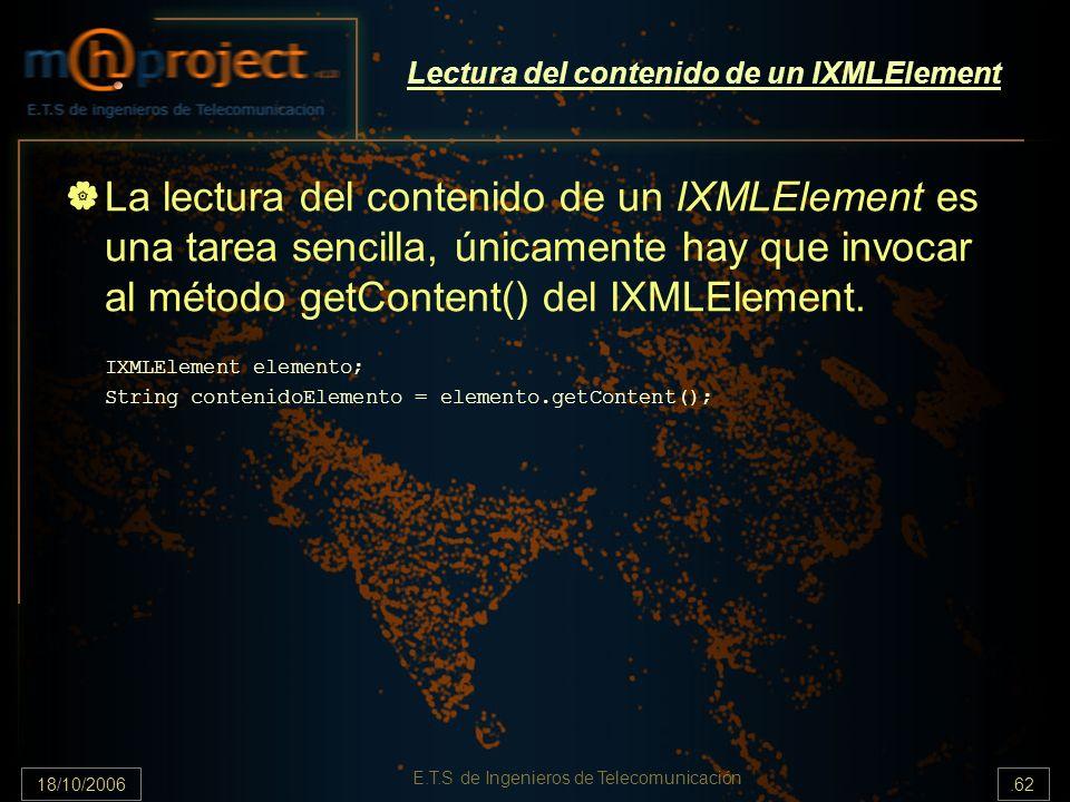 18/10/2006.62 E.T.S de Ingenieros de Telecomunicación Lectura del contenido de un IXMLElement La lectura del contenido de un IXMLElement es una tarea sencilla, únicamente hay que invocar al método getContent() del IXMLElement.
