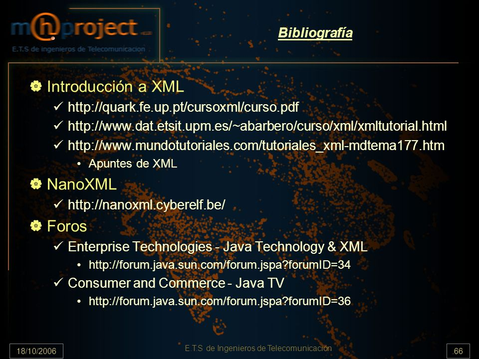 18/10/2006.66 E.T.S de Ingenieros de Telecomunicación Bibliografía Introducción a XML http://quark.fe.up.pt/cursoxml/curso.pdf http://www.dat.etsit.upm.es/~abarbero/curso/xml/xmltutorial.html http://www.mundotutoriales.com/tutoriales_xml-mdtema177.htm Apuntes de XML NanoXML http://nanoxml.cyberelf.be/ Foros Enterprise Technologies - Java Technology & XML http://forum.java.sun.com/forum.jspa forumID=34 Consumer and Commerce - Java TV http://forum.java.sun.com/forum.jspa forumID=36