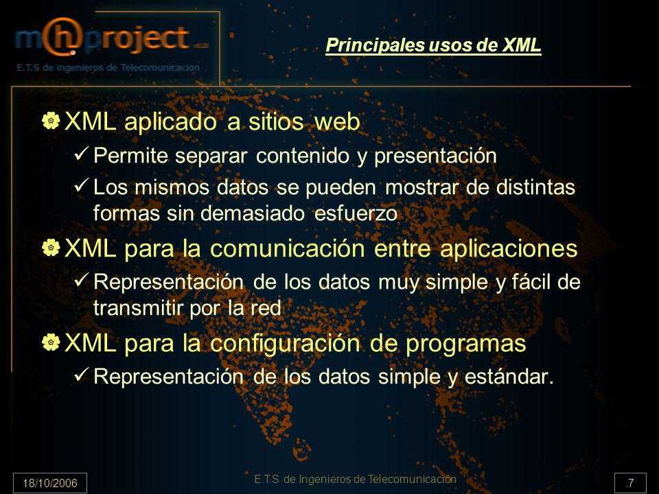 18/10/2006.18 E.T.S de Ingenieros de Telecomunicación Definición del tipo de documento (DTD) (1/6) DTD (Document Type Definition) Define: Elementos que puede incluir un documento XML Forma en que deben hacerlo (qué elementos van dentro de otros) Atributos que se les pueden dar Existen dos formas de referenciar un DTD en un documento XML: Referencia en forma de URL DTD dentro del propio documento XML