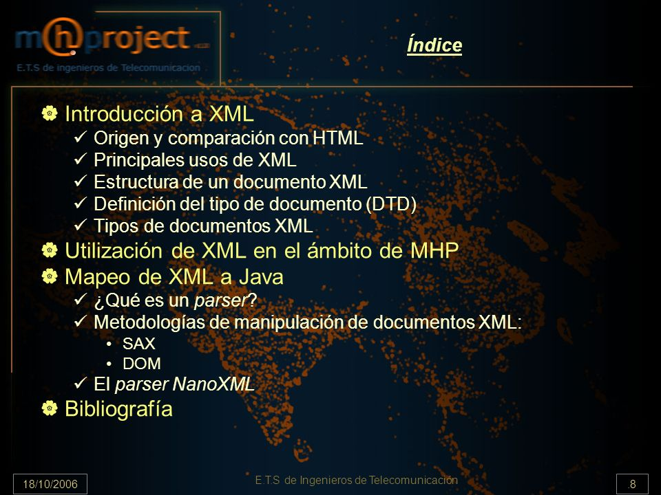 18/10/2006.8 E.T.S de Ingenieros de Telecomunicación Índice Introducción a XML Origen y comparación con HTML Principales usos de XML Estructura de un documento XML Definición del tipo de documento (DTD) Tipos de documentos XML Utilización de XML en el ámbito de MHP Mapeo de XML a Java ¿Qué es un parser.