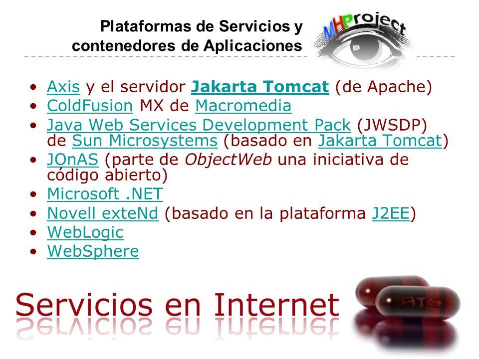 Axis y el servidor Jakarta Tomcat (de Apache)AxisJakarta Tomcat ColdFusion MX de MacromediaColdFusionMacromedia Java Web Services Development Pack (JWSDP) de Sun Microsystems (basado en Jakarta Tomcat)Java Web Services Development PackSun MicrosystemsJakarta Tomcat JOnAS (parte de ObjectWeb una iniciativa de código abierto)JOnAS Microsoft.NET Novell exteNd (basado en la plataforma J2EE)Novell exteNdJ2EE WebLogic WebSphere Plataformas de Servicios y contenedores de Aplicaciones
