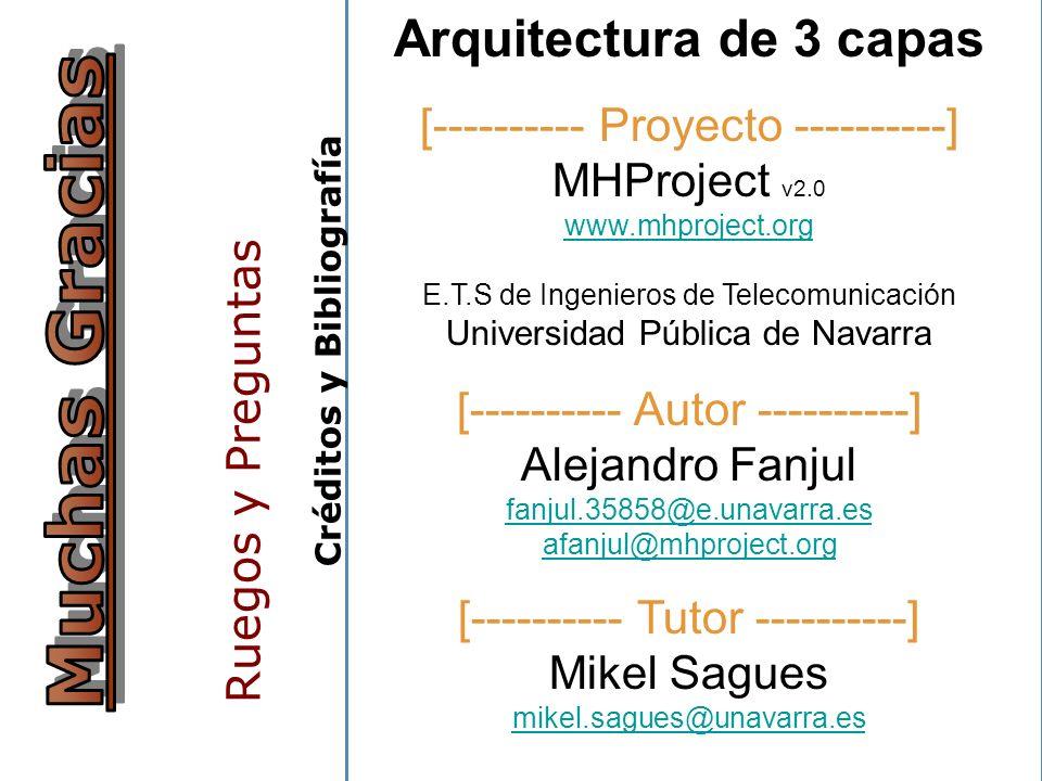 Ruegos y Preguntas Arquitectura de 3 capas [---------- Proyecto ----------] MHProject v2.0 www.mhproject.org E.T.S de Ingenieros de Telecomunicación Universidad Pública de Navarra www.mhproject.org [---------- Autor ----------] Alejandro Fanjul fanjul.35858@e.unavarra.es afanjul@mhproject.org fanjul.35858@e.unavarra.es afanjul@mhproject.org [---------- Tutor ----------] Mikel Sagues mikel.sagues@unavarra.es mikel.sagues@unavarra.es [---------- Bibliografía ----------] Wikipedia: Servicios WebServicios Web UPV: Arquitecturas funcionalesArquitecturas funcionales Fox Press: Diseño de aplicaciones Three TierDiseño de aplicaciones Three Tier 14/12/2006 Creative Commons 2.5: MHProject.orgMHProject.org C r é d i t o s y B i b l i o g r a f í a