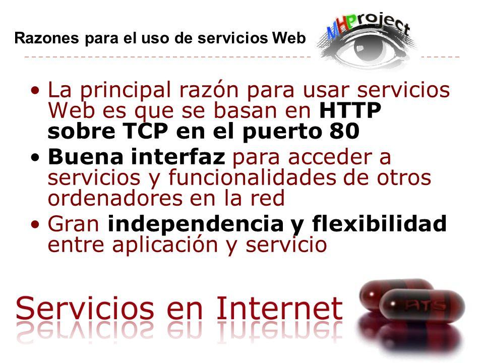 La principal razón para usar servicios Web es que se basan en HTTP sobre TCP en el puerto 80 Buena interfaz para acceder a servicios y funcionalidades de otros ordenadores en la red Gran independencia y flexibilidad entre aplicación y servicio Razones para el uso de servicios Web