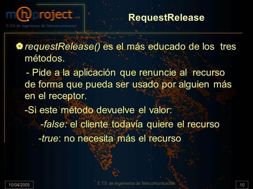 10/04/2005.10 E.T.S de Ingenieros de Telecomunicación RequestRelease requestRelease() es el más educado de los tres métodos. - Pide a la aplicación qu