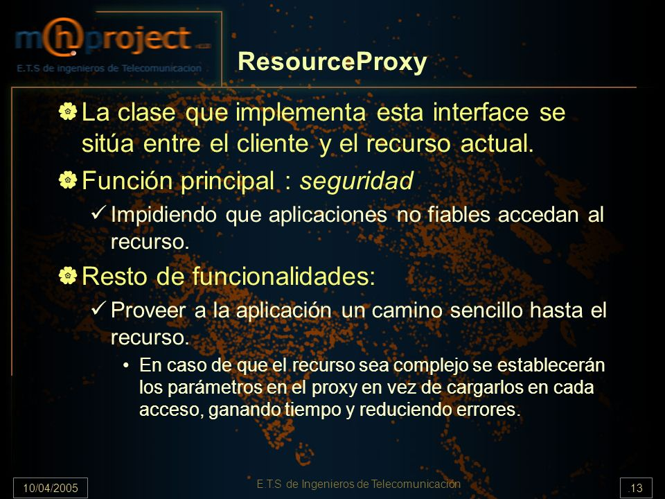 10/04/2005.13 E.T.S de Ingenieros de Telecomunicación ResourceProxy La clase que implementa esta interface se sitúa entre el cliente y el recurso actu