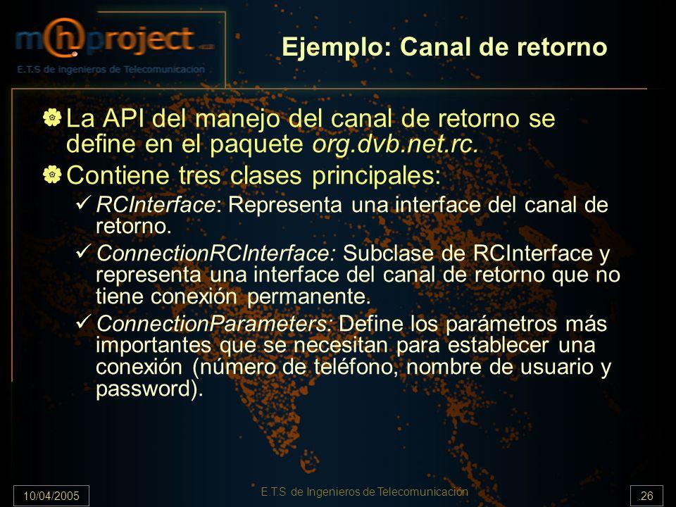 10/04/2005.26 E.T.S de Ingenieros de Telecomunicación Ejemplo: Canal de retorno La API del manejo del canal de retorno se define en el paquete org.dvb