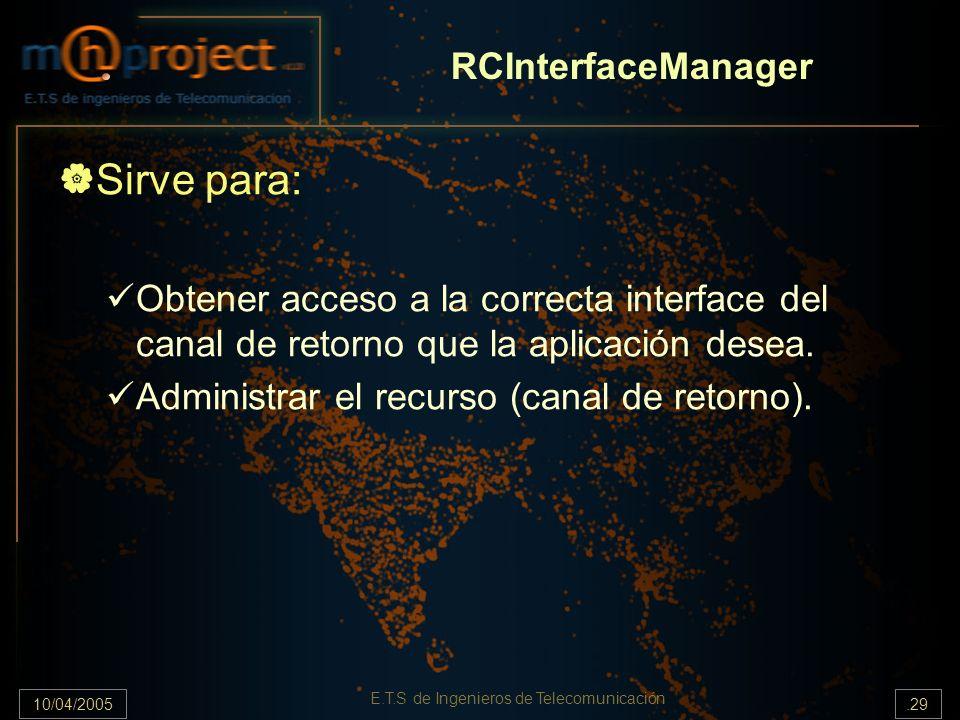 10/04/2005.29 E.T.S de Ingenieros de Telecomunicación RCInterfaceManager Sirve para: Obtener acceso a la correcta interface del canal de retorno que l