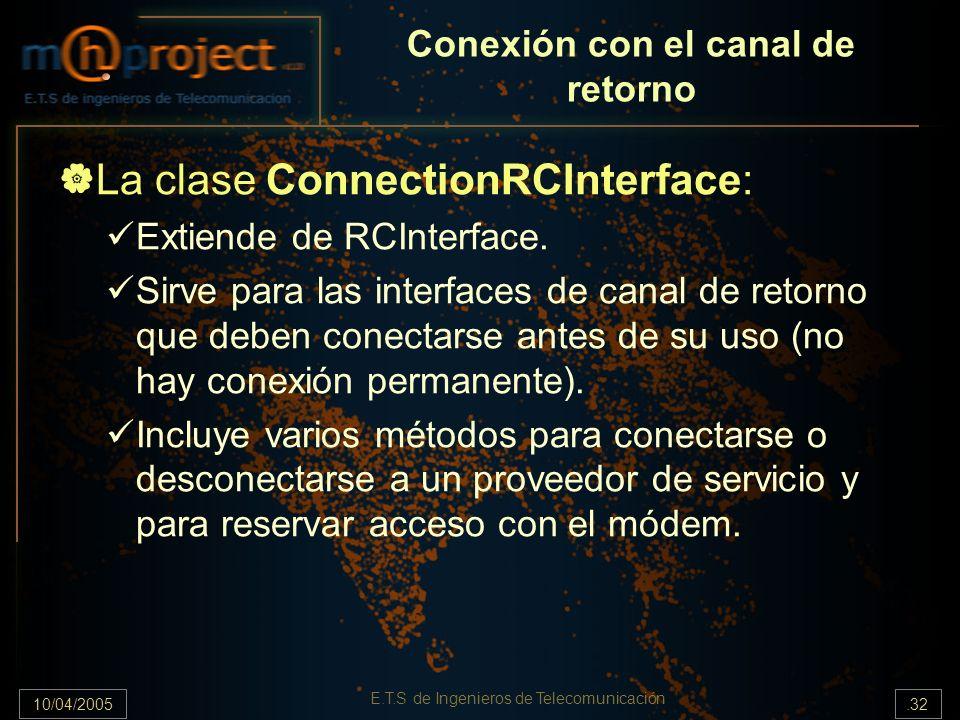 10/04/2005.32 E.T.S de Ingenieros de Telecomunicación Conexión con el canal de retorno La clase ConnectionRCInterface: Extiende de RCInterface. Sirve