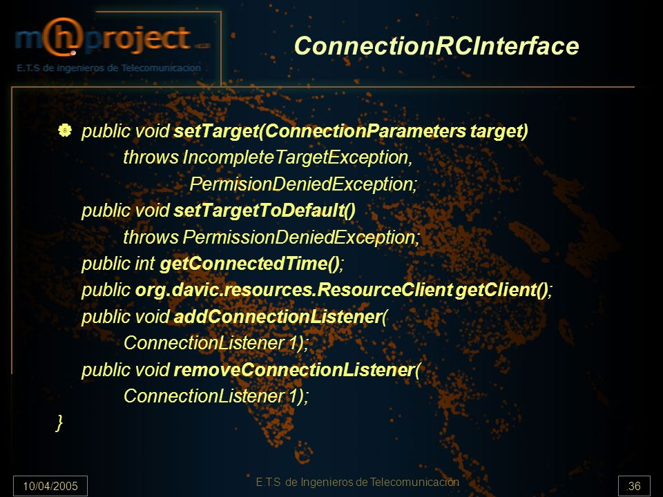 10/04/2005.36 E.T.S de Ingenieros de Telecomunicación ConnectionRCInterface public void setTarget(ConnectionParameters target) throws IncompleteTargetException, PermisionDeniedException; public void setTargetToDefault() throws PermissionDeniedException; public int getConnectedTime(); public org.davic.resources.ResourceClient getClient(); public void addConnectionListener( ConnectionListener 1); public void removeConnectionListener( ConnectionListener 1); }