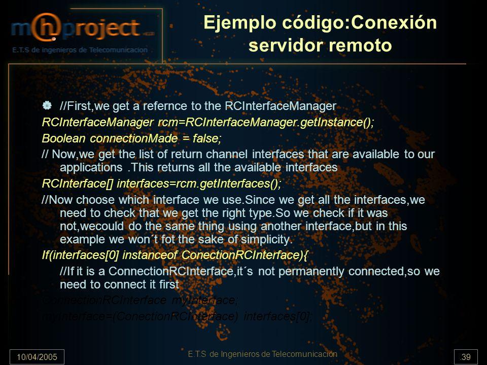10/04/2005.39 E.T.S de Ingenieros de Telecomunicación Ejemplo código:Conexión servidor remoto //First,we get a refernce to the RCInterfaceManager RCIn